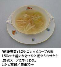 『乾燥野菜』1袋とコンソメスープの素150ccを鍋にかけてひと煮立ちさせたら、野菜スープに早代わり。レシピ監修/奥田和子