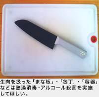 生肉を扱った「まな板」・「包丁」・「容器」などは熱湯消毒・アルコール殺菌を実施してほしい。